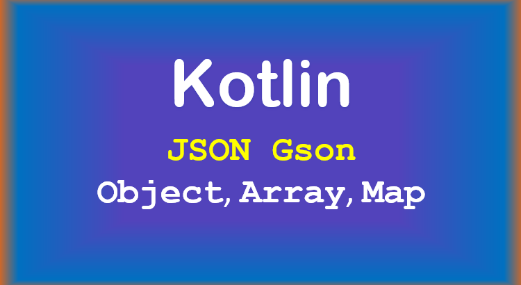 kotlin-convert-json-object-array-map-gson-feature-image